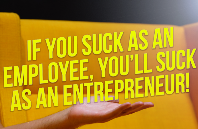 If You Suck as an Employee, You Will Probably Suck as an Entrepreneur